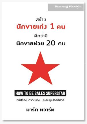 """สร้างนักขายเก่ง 1 คน ดีกว่ามีนักขายห่วย 20 คน """"How to be a Sale Superstart"""""""